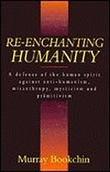 RE-ENCHANTING HUMANITY: A defense of the human spirit against anti-humanism, misanthropy, mysticism and primitivism